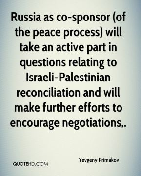 Yevgeny Primakov  - Russia as co-sponsor (of the peace process) will take an active part in questions relating to Israeli-Palestinian reconciliation and will make further efforts to encourage negotiations.