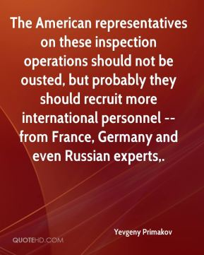 Yevgeny Primakov  - The American representatives on these inspection operations should not be ousted, but probably they should recruit more international personnel -- from France, Germany and even Russian experts.