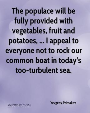 Yevgeny Primakov  - The populace will be fully provided with vegetables, fruit and potatoes, ... I appeal to everyone not to rock our common boat in today's too-turbulent sea.