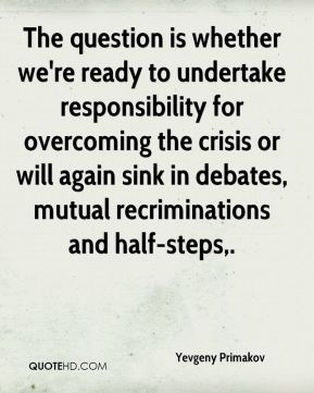 Yevgeny Primakov  - The question is whether we're ready to undertake responsibility for overcoming the crisis or will again sink in debates, mutual recriminations and half-steps.