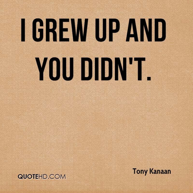 I grew up and you didn't.