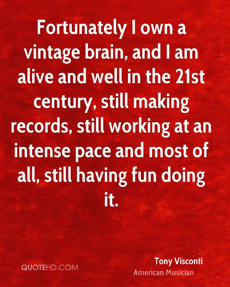 Fortunately I own a vintage brain, and I am alive and well in the 21st century, still making records, still working at an intense pace and most of all, still having fun doing it.
