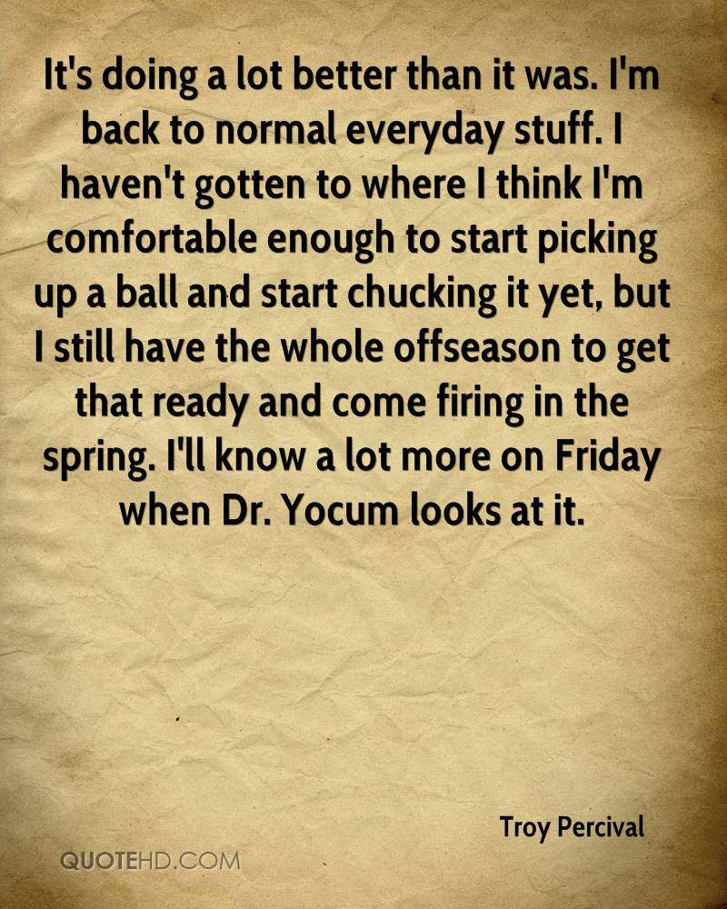 It's doing a lot better than it was. I'm back to normal everyday stuff. I haven't gotten to where I think I'm comfortable enough to start picking up a ball and start chucking it yet, but I still have the whole offseason to get that ready and come firing in the spring. I'll know a lot more on Friday when Dr. Yocum looks at it.