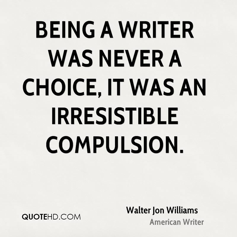 Being a writer was never a choice, it was an irresistible compulsion.