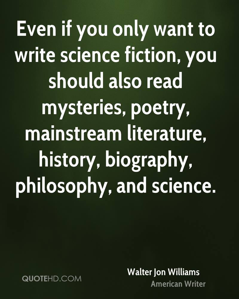Even if you only want to write science fiction, you should also read mysteries, poetry, mainstream literature, history, biography, philosophy, and science.