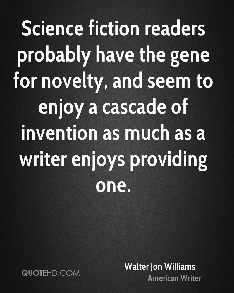 Science fiction readers probably have the gene for novelty, and seem to enjoy a cascade of invention as much as a writer enjoys providing one.