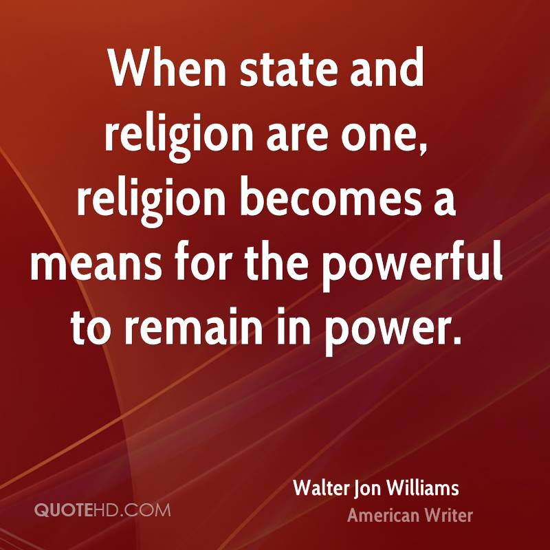 When state and religion are one, religion becomes a means for the powerful to remain in power.