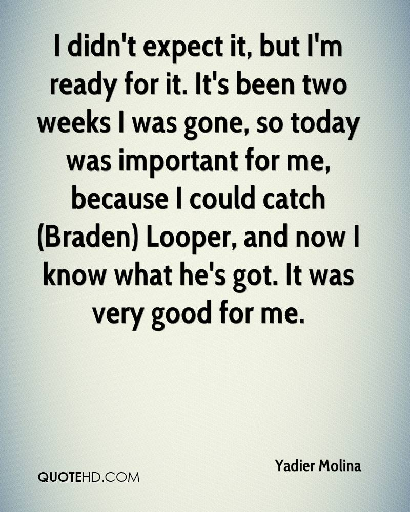 I didn't expect it, but I'm ready for it. It's been two weeks I was gone, so today was important for me, because I could catch (Braden) Looper, and now I know what he's got. It was very good for me.