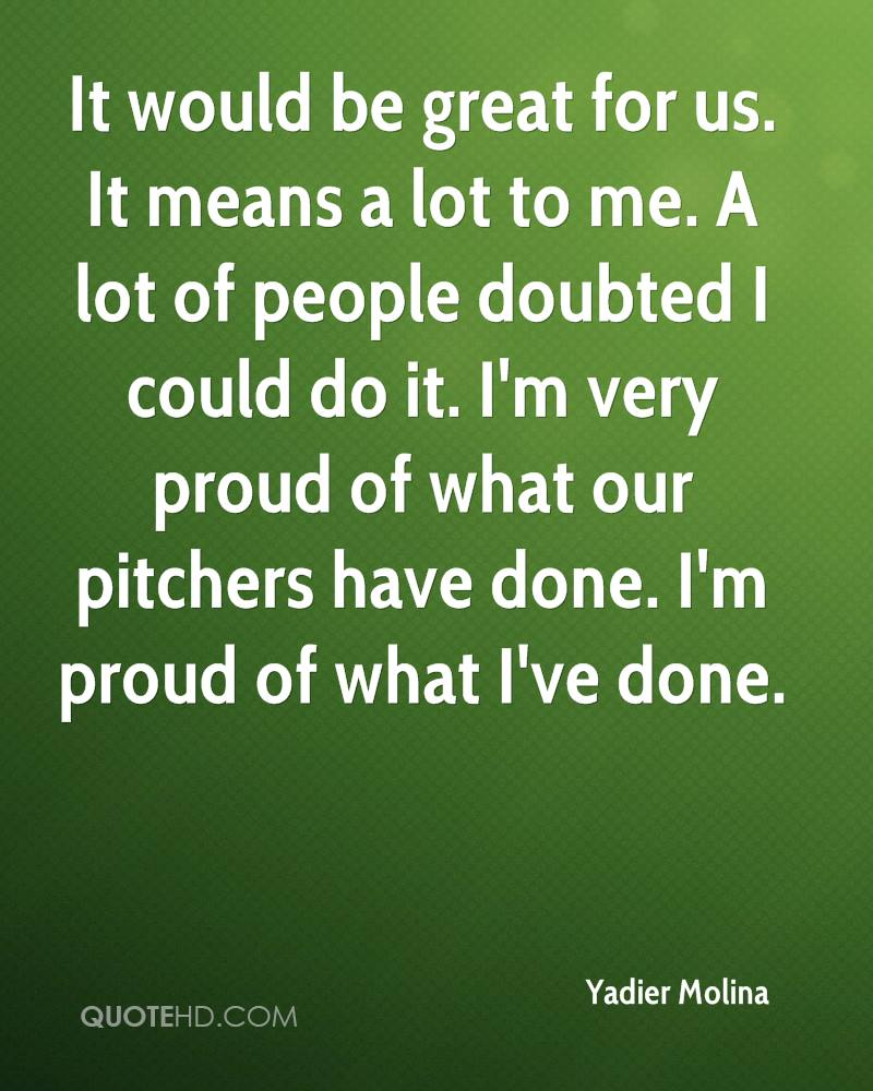It would be great for us. It means a lot to me. A lot of people doubted I could do it. I'm very proud of what our pitchers have done. I'm proud of what I've done.