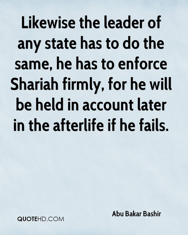 Likewise the leader of any state has to do the same, he has to enforce Shariah firmly, for he will be held in account later in the afterlife if he fails.