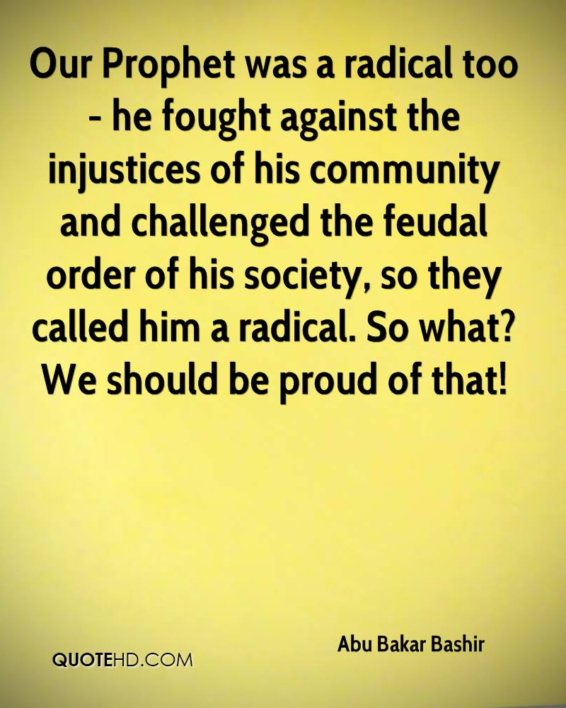 Our Prophet was a radical too- he fought against the injustices of his community and challenged the feudal order of his society, so they called him a radical. So what? We should be proud of that!