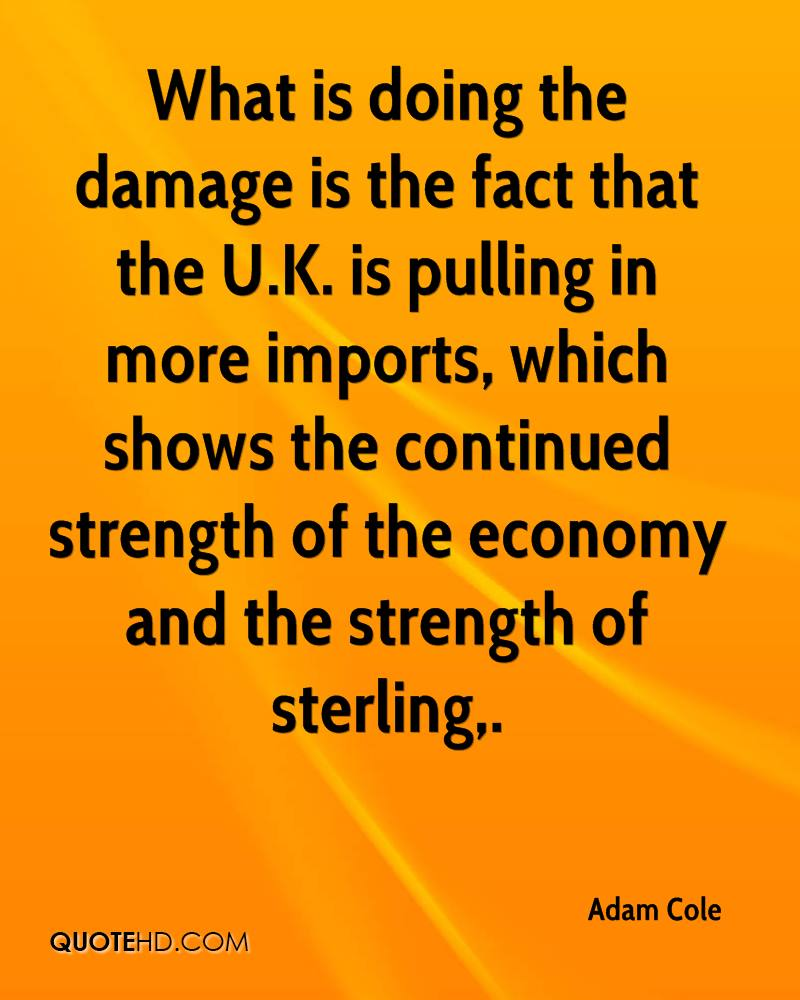What is doing the damage is the fact that the U.K. is pulling in more imports, which shows the continued strength of the economy and the strength of sterling.