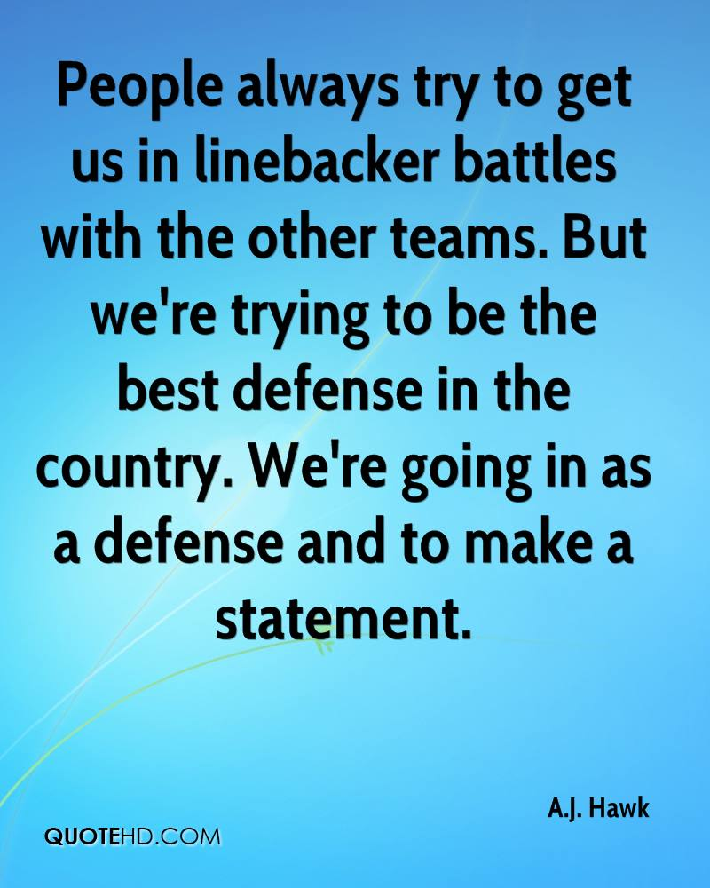 People always try to get us in linebacker battles with the other teams. But we're trying to be the best defense in the country. We're going in as a defense and to make a statement.