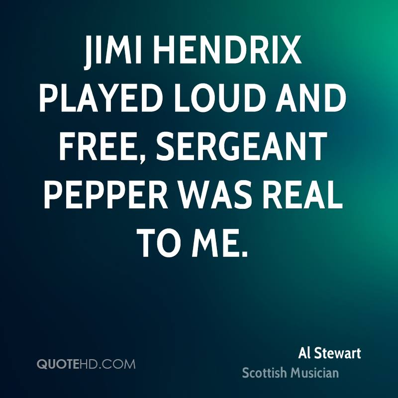 Jimi Hendrix played loud and free, Sergeant Pepper was real to me.