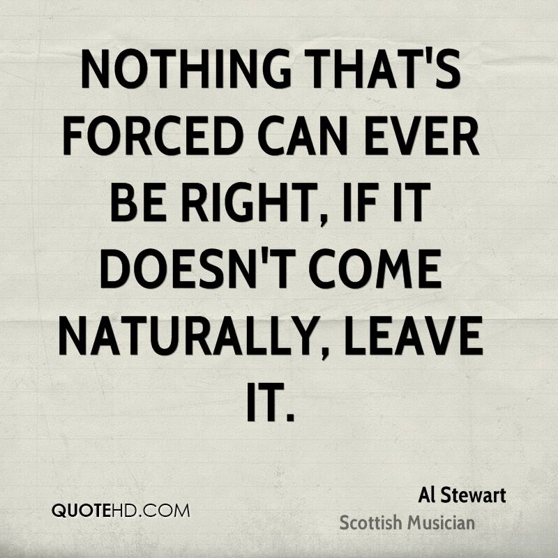 Nothing that's forced can ever be right, if it doesn't come naturally, leave it.
