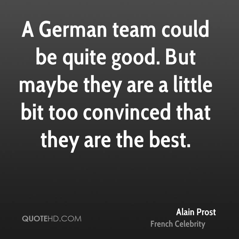 A German team could be quite good. But maybe they are a little bit too convinced that they are the best.