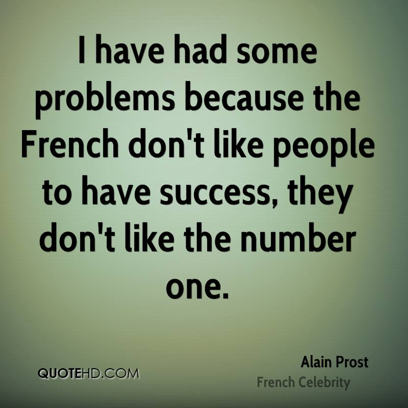 I have had some problems because the French don't like people to have success, they don't like the number one.