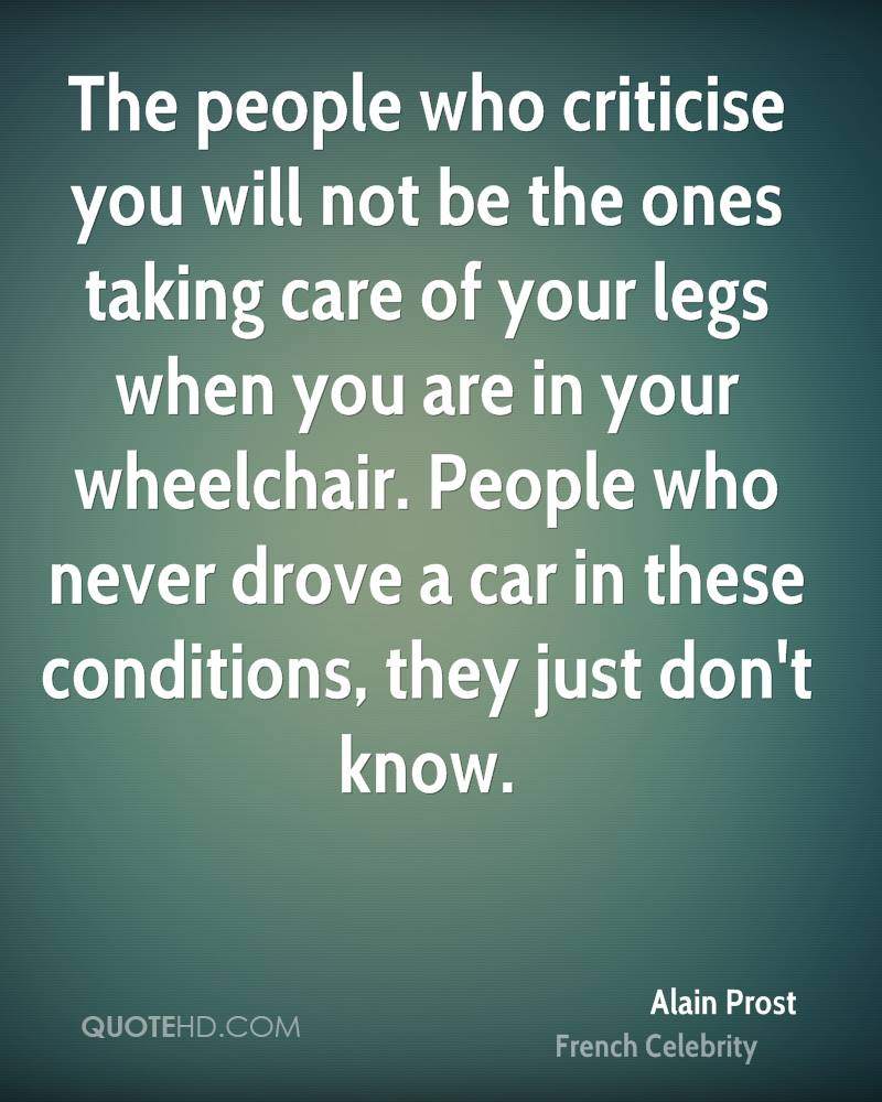 The people who criticise you will not be the ones taking care of your legs when you are in your wheelchair. People who never drove a car in these conditions, they just don't know.