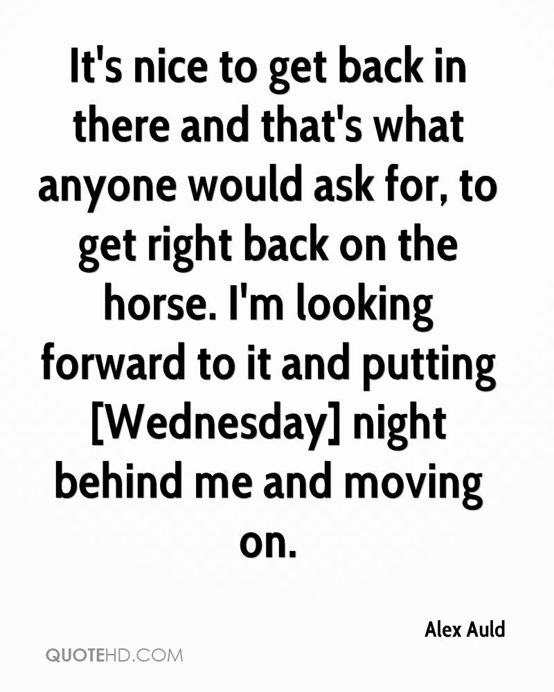 It's nice to get back in there and that's what anyone would ask for, to get right back on the horse. I'm looking forward to it and putting [Wednesday] night behind me and moving on.