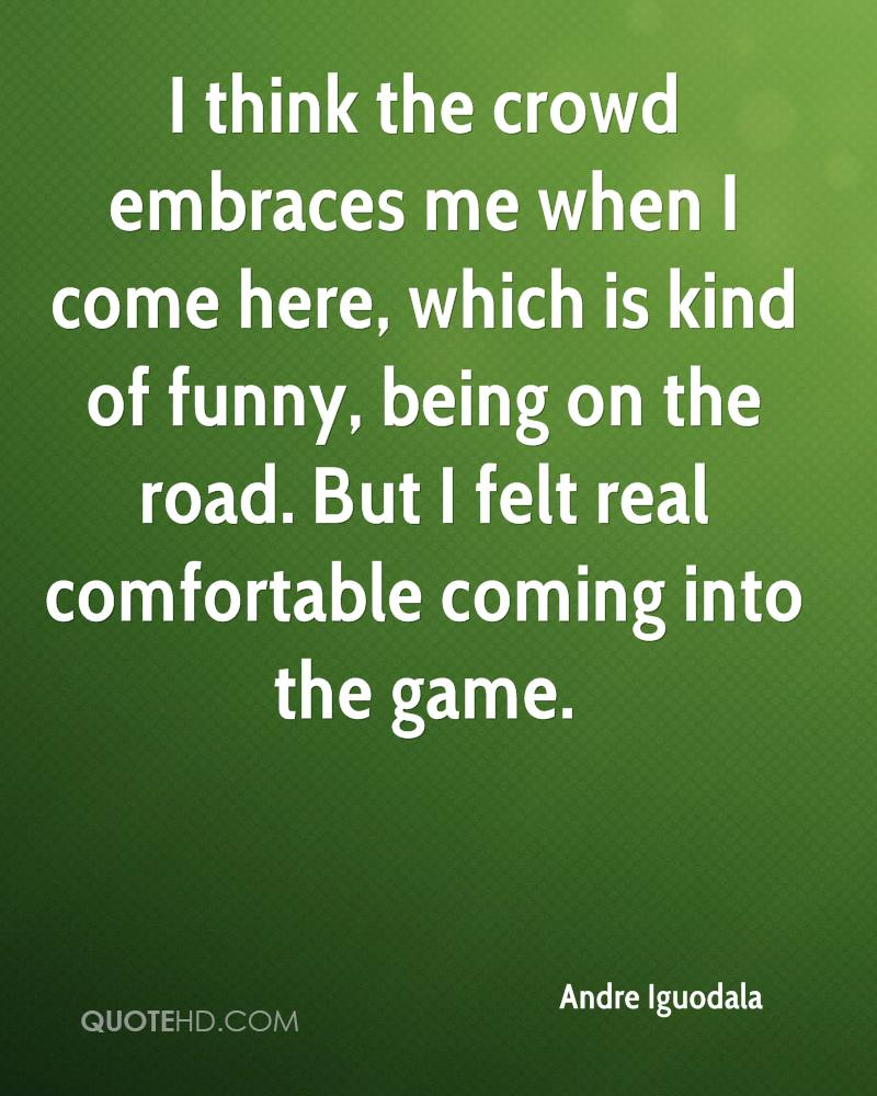 I think the crowd embraces me when I come here, which is kind of funny, being on the road. But I felt real comfortable coming into the game.