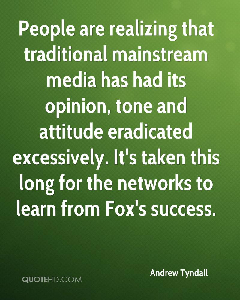 People are realizing that traditional mainstream media has had its opinion, tone and attitude eradicated excessively. It's taken this long for the networks to learn from Fox's success.