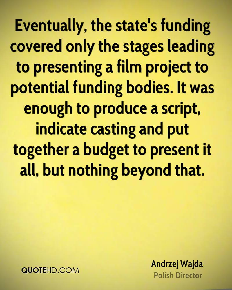 Eventually, the state's funding covered only the stages leading to presenting a film project to potential funding bodies. It was enough to produce a script, indicate casting and put together a budget to present it all, but nothing beyond that.