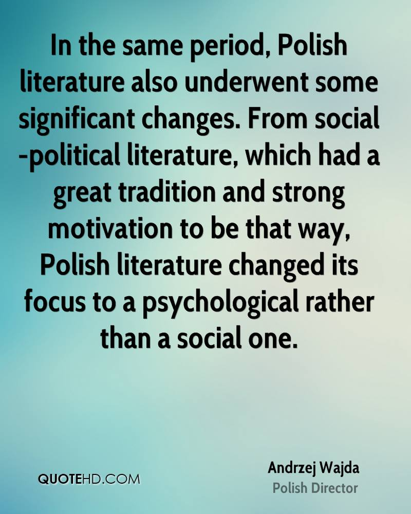 In the same period, Polish literature also underwent some significant changes. From social-political literature, which had a great tradition and strong motivation to be that way, Polish literature changed its focus to a psychological rather than a social one.