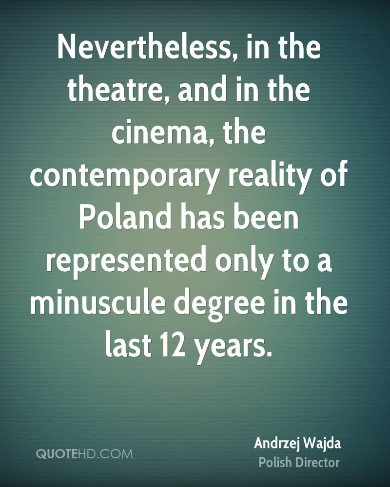 Nevertheless, in the theatre, and in the cinema, the contemporary reality of Poland has been represented only to a minuscule degree in the last 12 years.