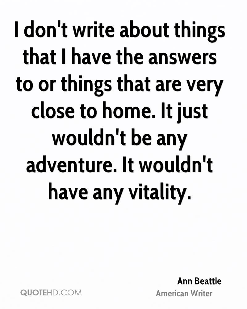 I don't write about things that I have the answers to or things that are very close to home. It just wouldn't be any adventure. It wouldn't have any vitality.