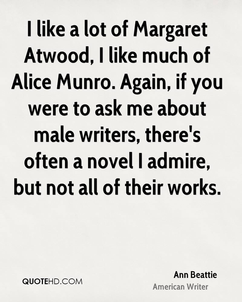 I like a lot of Margaret Atwood, I like much of Alice Munro. Again, if you were to ask me about male writers, there's often a novel I admire, but not all of their works.