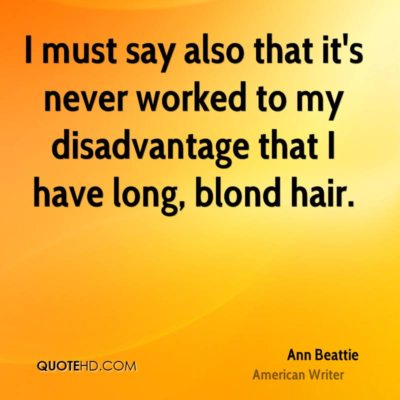 I must say also that it's never worked to my disadvantage that I have long, blond hair.