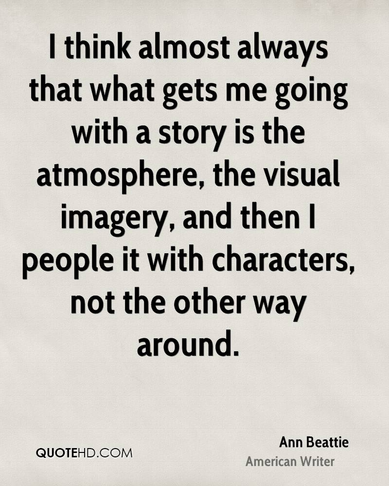 I think almost always that what gets me going with a story is the atmosphere, the visual imagery, and then I people it with characters, not the other way around.
