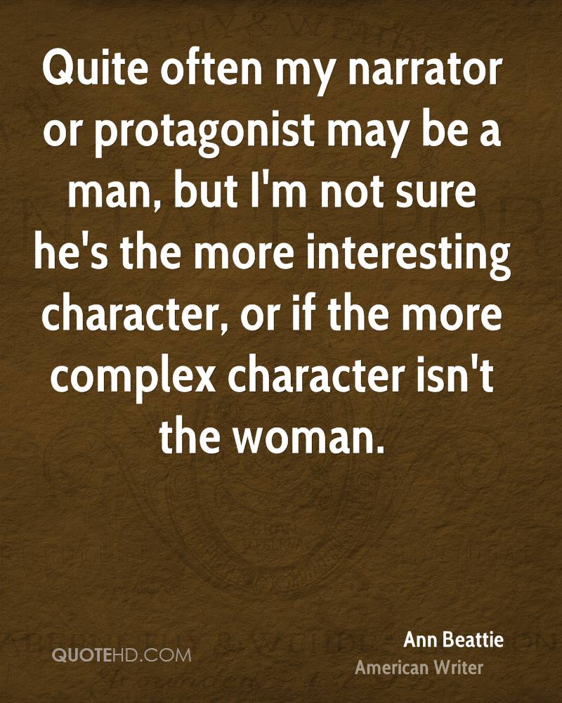 Quite often my narrator or protagonist may be a man, but I'm not sure he's the more interesting character, or if the more complex character isn't the woman.