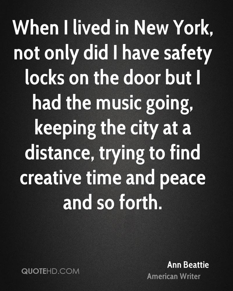 When I lived in New York, not only did I have safety locks on the door but I had the music going, keeping the city at a distance, trying to find creative time and peace and so forth.