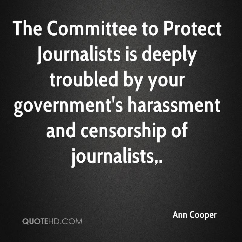 The Committee to Protect Journalists is deeply troubled by your government's harassment and censorship of journalists.