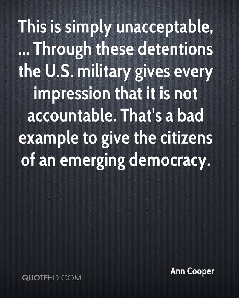 This is simply unacceptable, ... Through these detentions the U.S. military gives every impression that it is not accountable. That's a bad example to give the citizens of an emerging democracy.