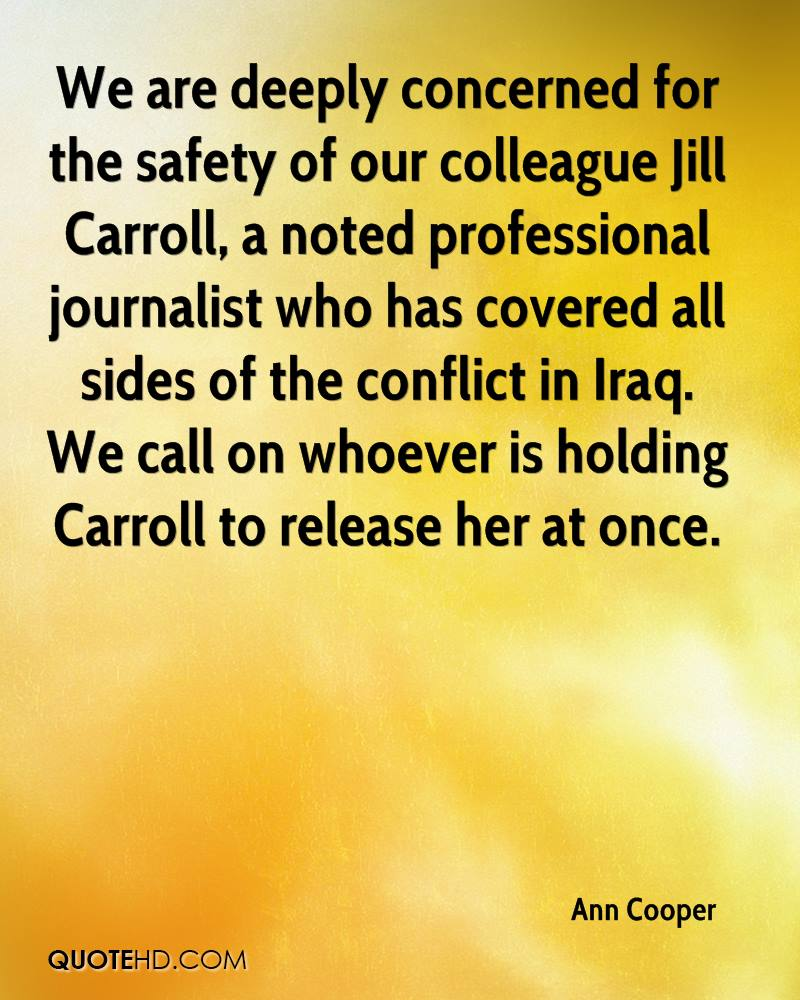 We are deeply concerned for the safety of our colleague Jill Carroll, a noted professional journalist who has covered all sides of the conflict in Iraq. We call on whoever is holding Carroll to release her at once.