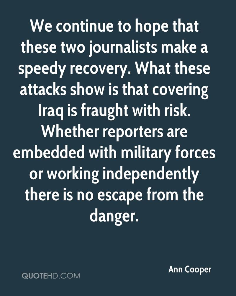 We continue to hope that these two journalists make a speedy recovery. What these attacks show is that covering Iraq is fraught with risk. Whether reporters are embedded with military forces or working independently there is no escape from the danger.