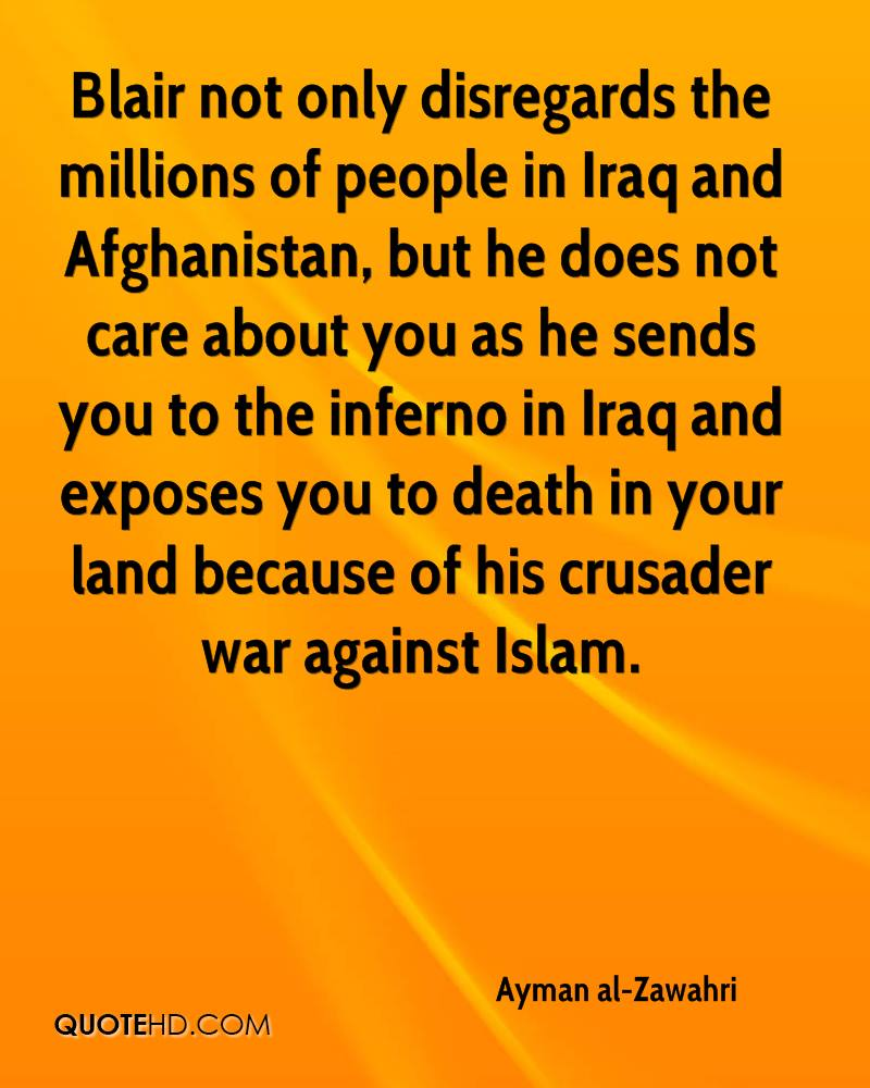 Blair not only disregards the millions of people in Iraq and Afghanistan, but he does not care about you as he sends you to the inferno in Iraq and exposes you to death in your land because of his crusader war against Islam.