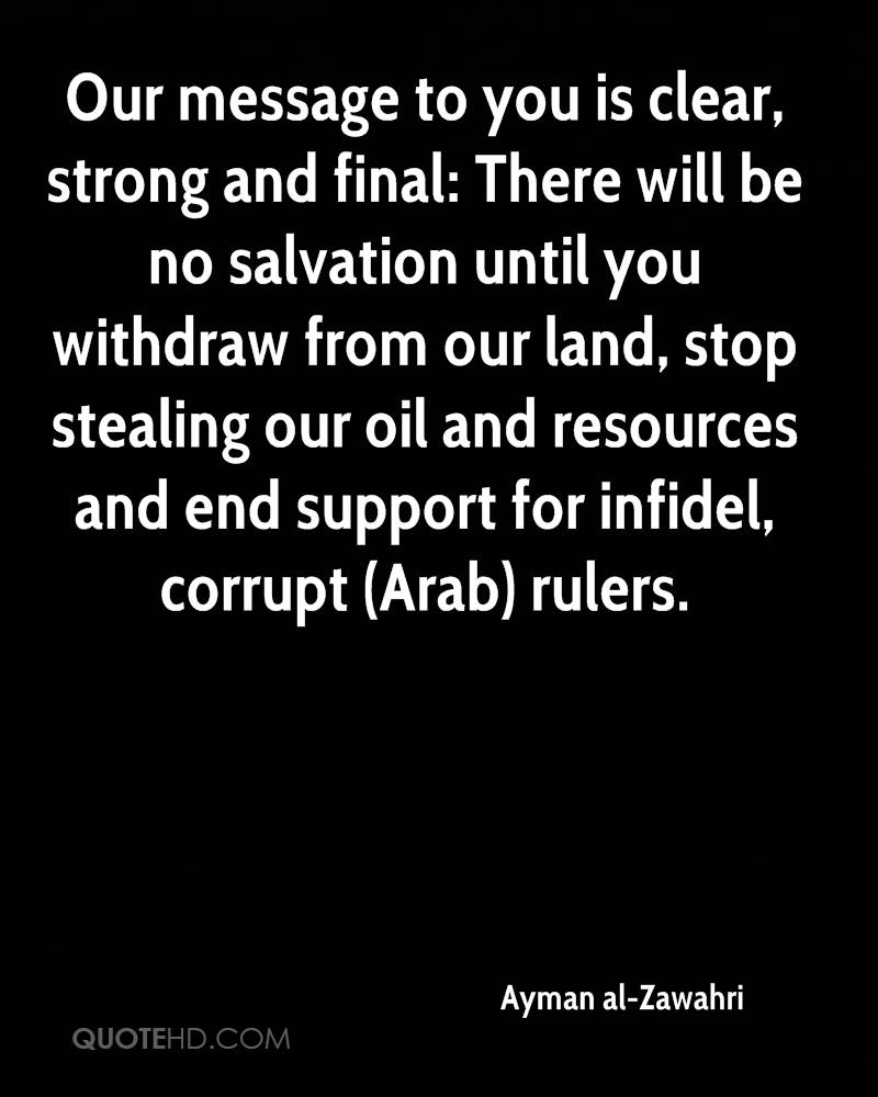 Our message to you is clear, strong and final: There will be no salvation until you withdraw from our land, stop stealing our oil and resources and end support for infidel, corrupt (Arab) rulers.