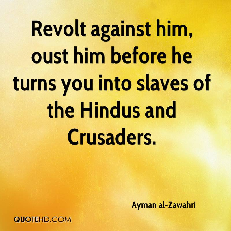 Revolt against him, oust him before he turns you into slaves of the Hindus and Crusaders.