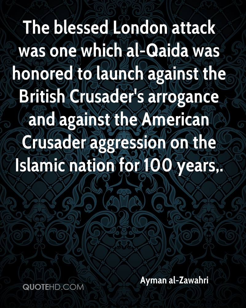 The blessed London attack was one which al-Qaida was honored to launch against the British Crusader's arrogance and against the American Crusader aggression on the Islamic nation for 100 years.