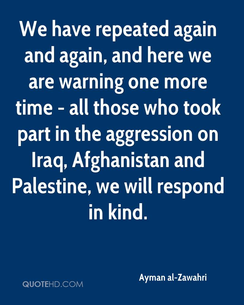We have repeated again and again, and here we are warning one more time - all those who took part in the aggression on Iraq, Afghanistan and Palestine, we will respond in kind.