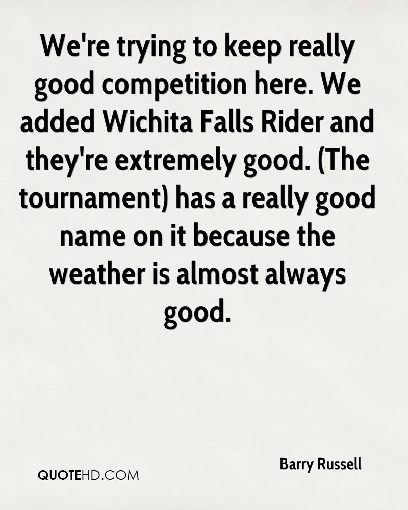 We're trying to keep really good competition here. We added Wichita Falls Rider and they're extremely good. (The tournament) has a really good name on it because the weather is almost always good.