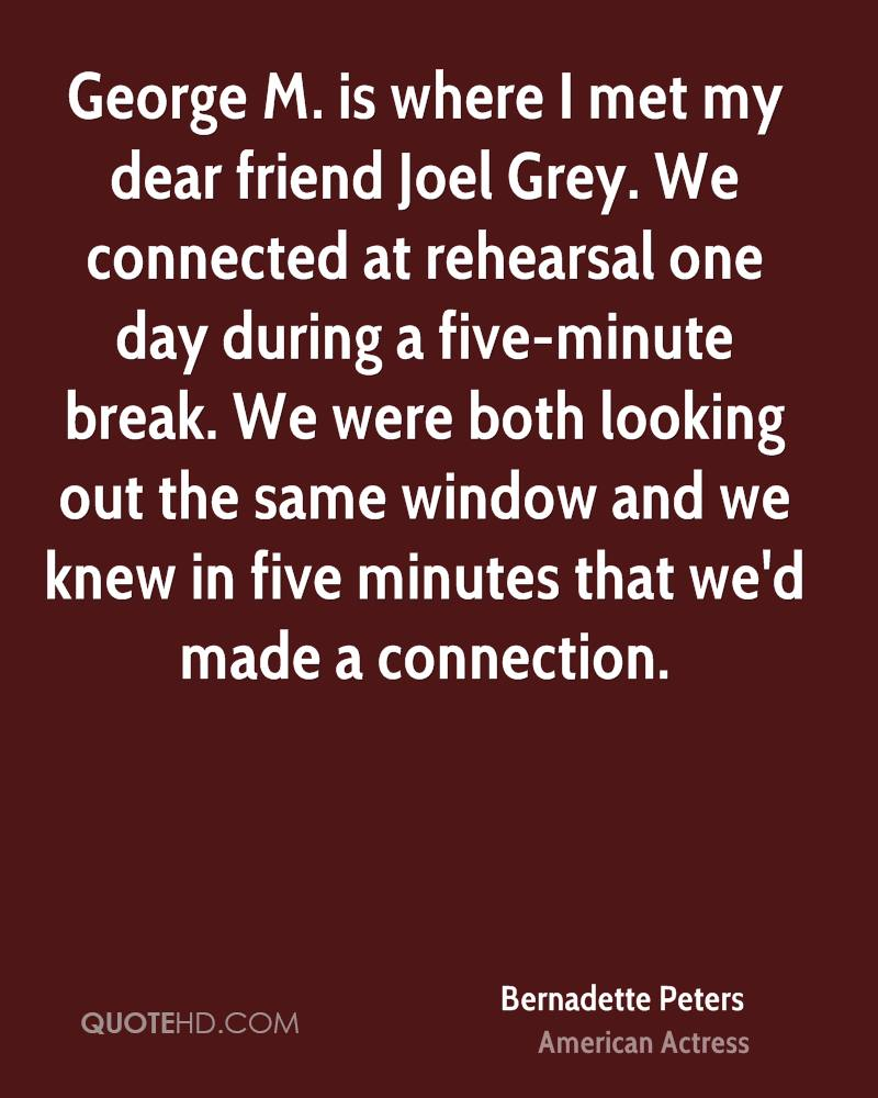 George M. is where I met my dear friend Joel Grey. We connected at rehearsal one day during a five-minute break. We were both looking out the same window and we knew in five minutes that we'd made a connection.