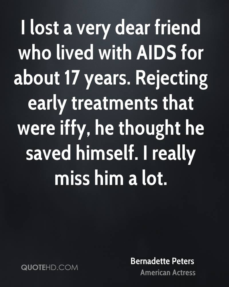 I lost a very dear friend who lived with AIDS for about 17 years. Rejecting early treatments that were iffy, he thought he saved himself. I really miss him a lot.