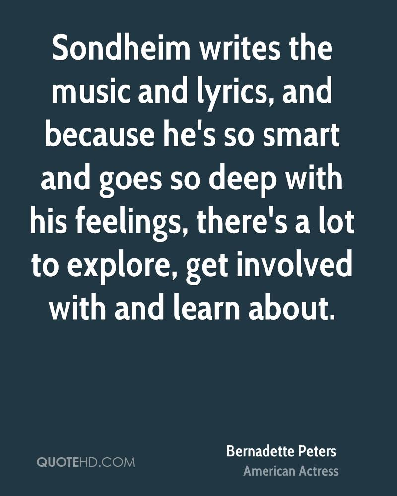 Sondheim writes the music and lyrics, and because he's so smart and goes so deep with his feelings, there's a lot to explore, get involved with and learn about.