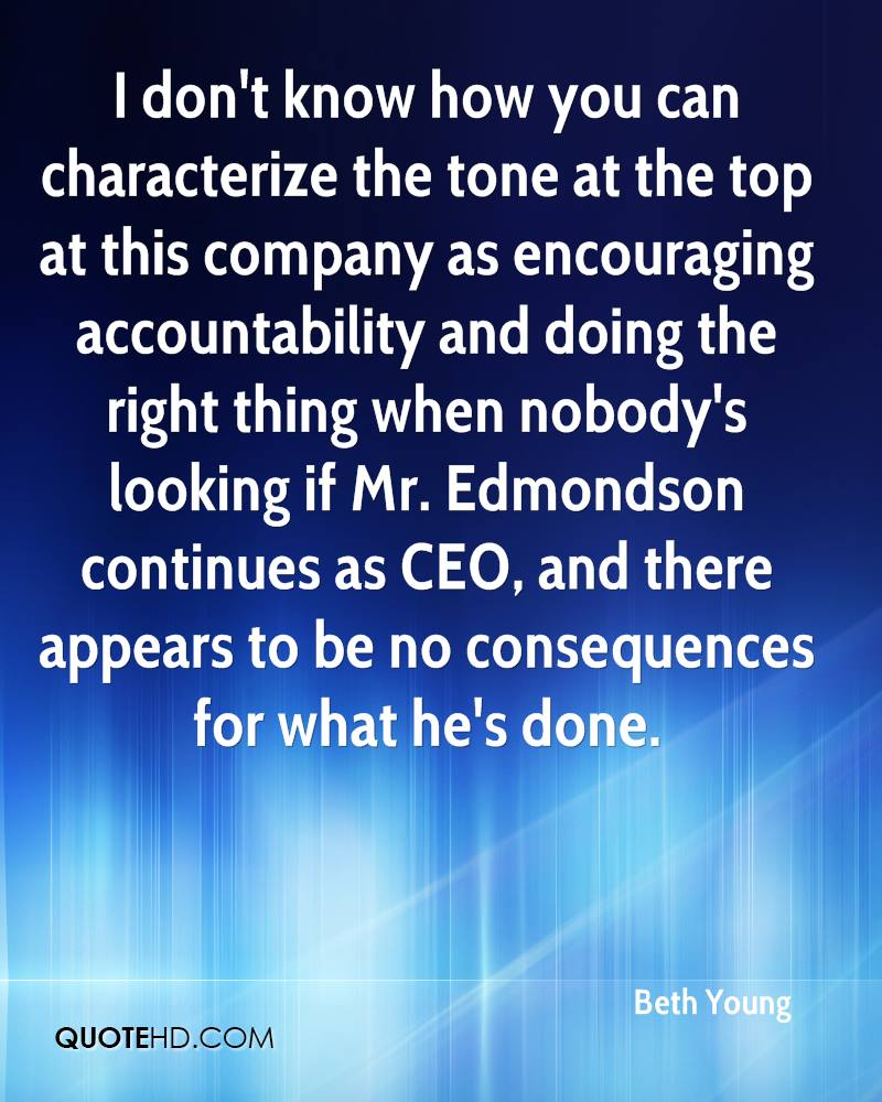 I don't know how you can characterize the tone at the top at this company as encouraging accountability and doing the right thing when nobody's looking if Mr. Edmondson continues as CEO, and there appears to be no consequences for what he's done.