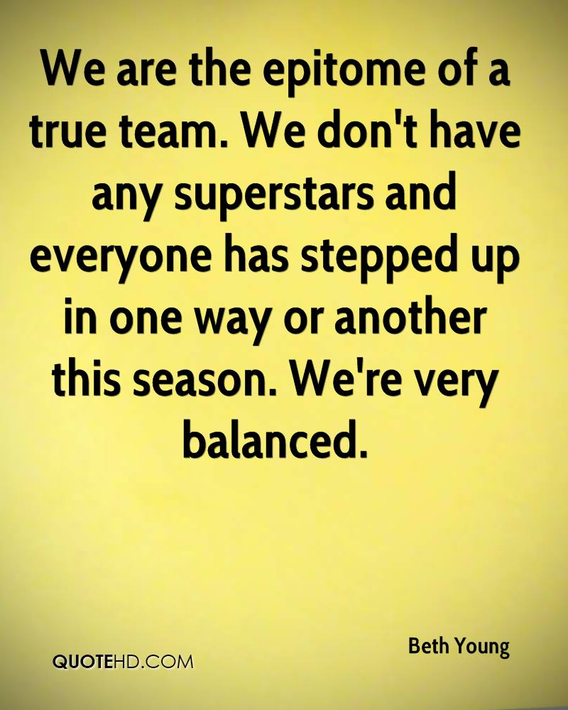 We are the epitome of a true team. We don't have any superstars and everyone has stepped up in one way or another this season. We're very balanced.