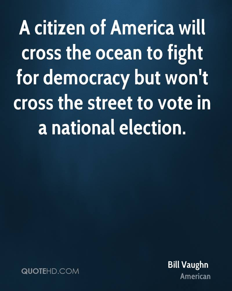 A citizen of America will cross the ocean to fight for democracy but won't cross the street to vote in a national election.